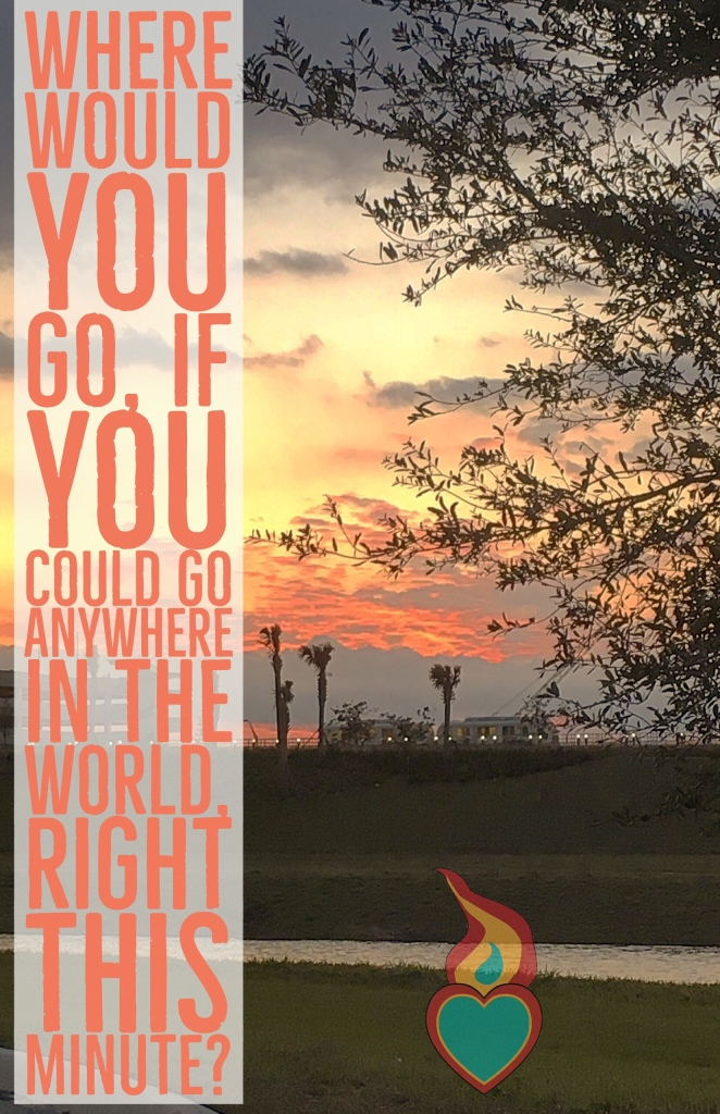 If you could go anywhere, right this minute, where would you go?